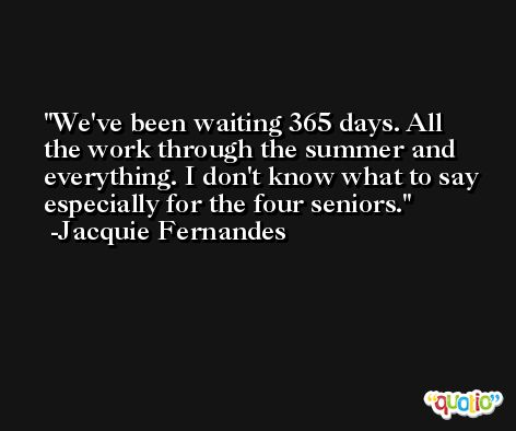 We've been waiting 365 days. All the work through the summer and everything. I don't know what to say especially for the four seniors. -Jacquie Fernandes