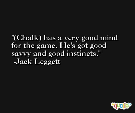 (Chalk) has a very good mind for the game. He's got good savvy and good instincts. -Jack Leggett