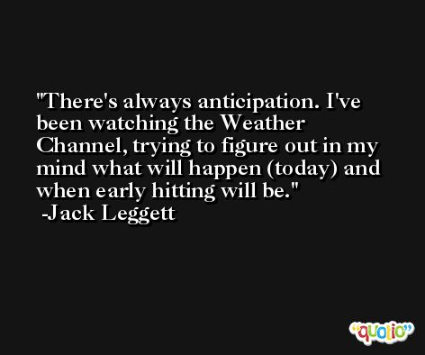 There's always anticipation. I've been watching the Weather Channel, trying to figure out in my mind what will happen (today) and when early hitting will be. -Jack Leggett