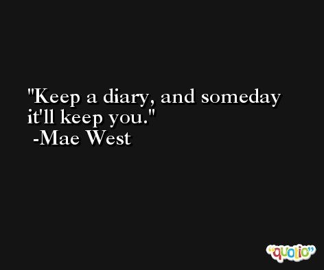 Keep a diary, and someday it'll keep you. -Mae West