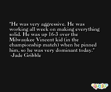 He was very aggressive. He was working all week on making everything solid. He was up 16-3 over the Milwaukee Vincent kid (in the championship match) when he pinned him, so he was very dominant today. -Jade Gribble