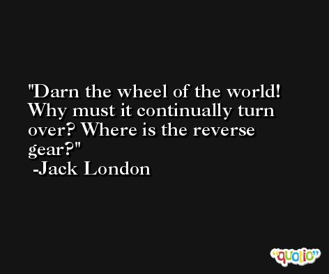 Darn the wheel of the world! Why must it continually turn over? Where is the reverse gear? -Jack London