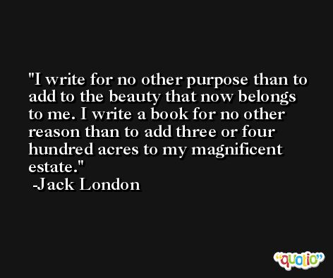 I write for no other purpose than to add to the beauty that now belongs to me. I write a book for no other reason than to add three or four hundred acres to my magnificent estate. -Jack London