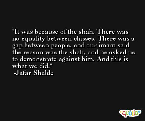 It was because of the shah. There was no equality between classes. There was a gap between people, and our imam said the reason was the shah, and he asked us to demonstrate against him. And this is what we did. -Jafar Shalde