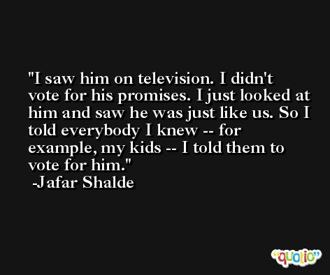 I saw him on television. I didn't vote for his promises. I just looked at him and saw he was just like us. So I told everybody I knew -- for example, my kids -- I told them to vote for him. -Jafar Shalde