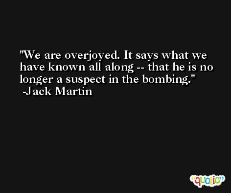 We are overjoyed. It says what we have known all along -- that he is no longer a suspect in the bombing. -Jack Martin