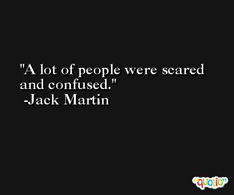 A lot of people were scared and confused. -Jack Martin