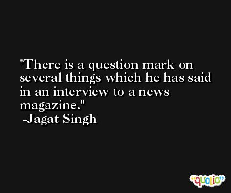 There is a question mark on several things which he has said in an interview to a news magazine. -Jagat Singh