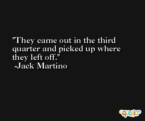 They came out in the third quarter and picked up where they left off. -Jack Martino