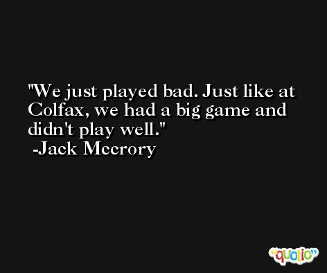 We just played bad. Just like at Colfax, we had a big game and didn't play well. -Jack Mccrory