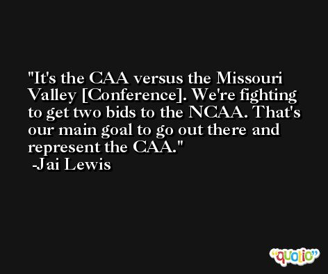 It's the CAA versus the Missouri Valley [Conference]. We're fighting to get two bids to the NCAA. That's our main goal to go out there and represent the CAA. -Jai Lewis
