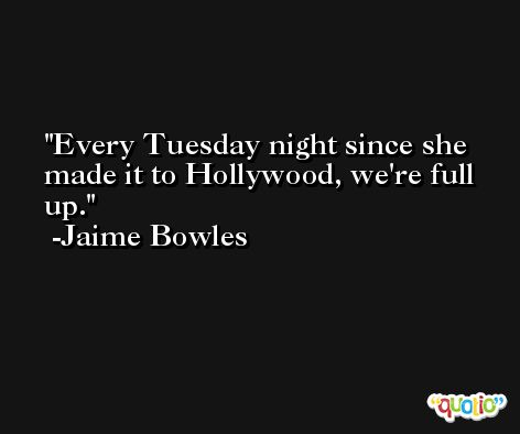 Every Tuesday night since she made it to Hollywood, we're full up. -Jaime Bowles