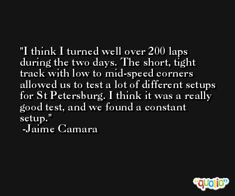I think I turned well over 200 laps during the two days. The short, tight track with low to mid-speed corners allowed us to test a lot of different setups for St Petersburg. I think it was a really good test, and we found a constant setup. -Jaime Camara