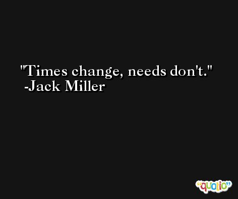 Times change, needs don't. -Jack Miller