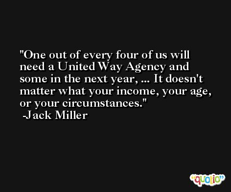 One out of every four of us will need a United Way Agency and some in the next year, ... It doesn't matter what your income, your age, or your circumstances. -Jack Miller