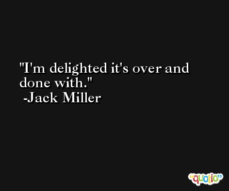 I'm delighted it's over and done with. -Jack Miller