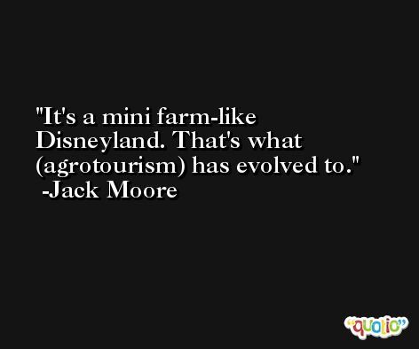 It's a mini farm-like Disneyland. That's what (agrotourism) has evolved to. -Jack Moore
