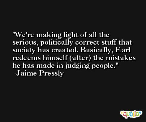 We're making light of all the serious, politically correct stuff that society has created. Basically, Earl redeems himself (after) the mistakes he has made in judging people. -Jaime Pressly