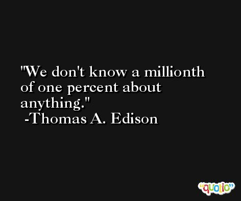 We don't know a millionth of one percent about anything. -Thomas A. Edison