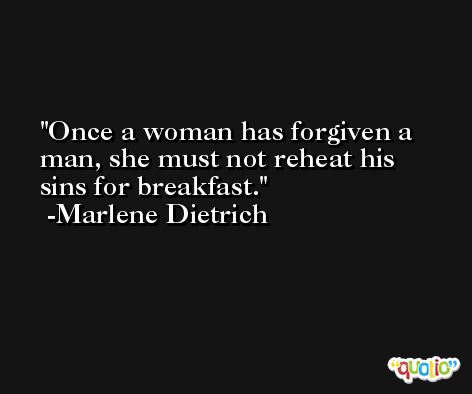 Once a woman has forgiven a man, she must not reheat his sins for breakfast. -Marlene Dietrich