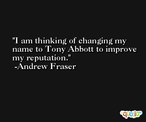 I am thinking of changing my name to Tony Abbott to improve my reputation. -Andrew Fraser