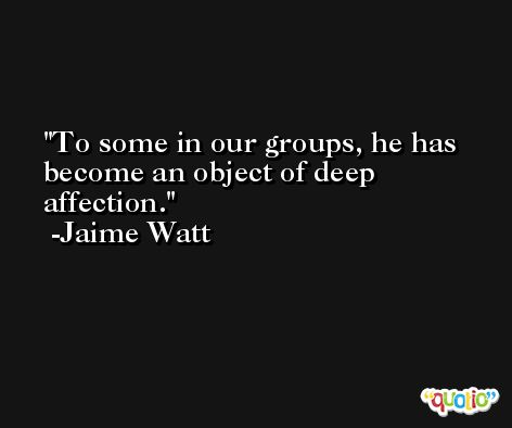 To some in our groups, he has become an object of deep affection. -Jaime Watt