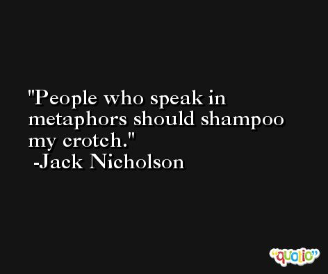People who speak in metaphors should shampoo my crotch. -Jack Nicholson
