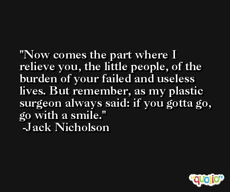 Now comes the part where I relieve you, the little people, of the burden of your failed and useless lives. But remember, as my plastic surgeon always said: if you gotta go, go with a smile. -Jack Nicholson