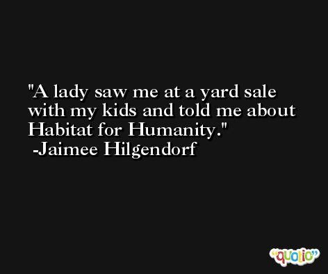 A lady saw me at a yard sale with my kids and told me about Habitat for Humanity. -Jaimee Hilgendorf