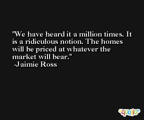 We have heard it a million times. It is a ridiculous notion. The homes will be priced at whatever the market will bear. -Jaimie Ross