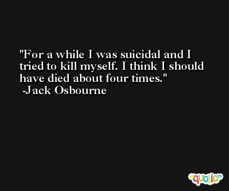 For a while I was suicidal and I tried to kill myself. I think I should have died about four times. -Jack Osbourne