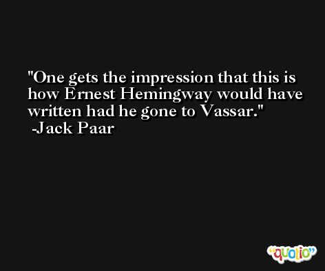 One gets the impression that this is how Ernest Hemingway would have written had he gone to Vassar. -Jack Paar