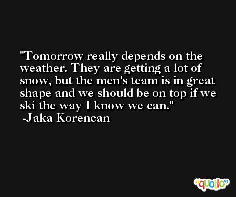 Tomorrow really depends on the weather. They are getting a lot of snow, but the men's team is in great shape and we should be on top if we ski the way I know we can. -Jaka Korencan