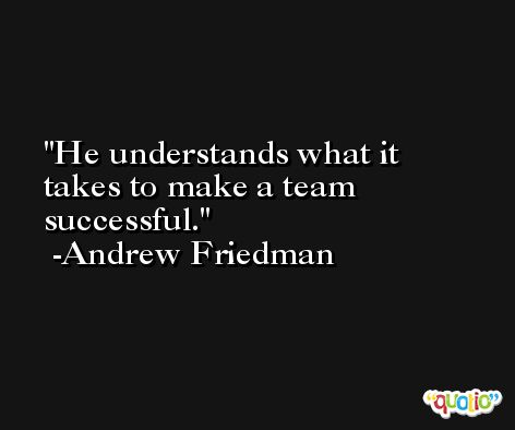 He understands what it takes to make a team successful. -Andrew Friedman