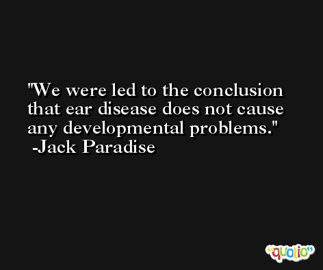 We were led to the conclusion that ear disease does not cause any developmental problems. -Jack Paradise