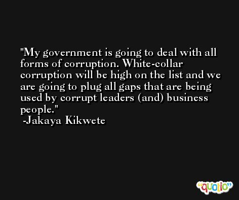 My government is going to deal with all forms of corruption. White-collar corruption will be high on the list and we are going to plug all gaps that are being used by corrupt leaders (and) business people. -Jakaya Kikwete