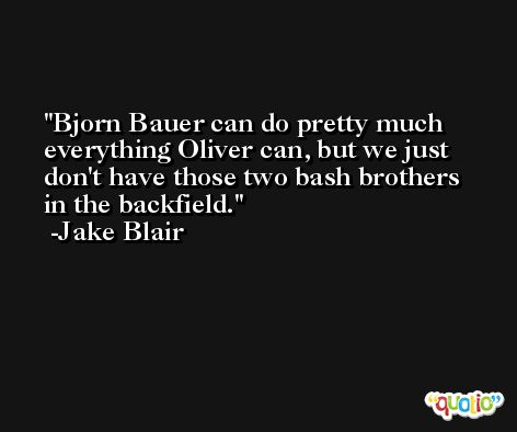 Bjorn Bauer can do pretty much everything Oliver can, but we just don't have those two bash brothers in the backfield. -Jake Blair