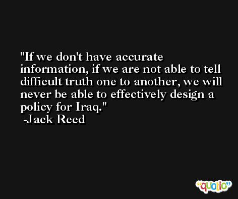 If we don't have accurate information, if we are not able to tell difficult truth one to another, we will never be able to effectively design a policy for Iraq. -Jack Reed