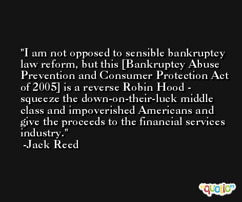 I am not opposed to sensible bankruptcy law reform, but this [Bankruptcy Abuse Prevention and Consumer Protection Act of 2005] is a reverse Robin Hood - squeeze the down-on-their-luck middle class and impoverished Americans and give the proceeds to the financial services industry. -Jack Reed