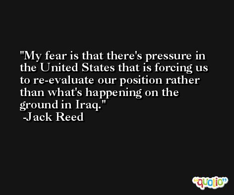 My fear is that there's pressure in the United States that is forcing us to re-evaluate our position rather than what's happening on the ground in Iraq. -Jack Reed