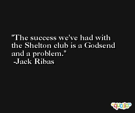 The success we've had with the Shelton club is a Godsend and a problem. -Jack Ribas