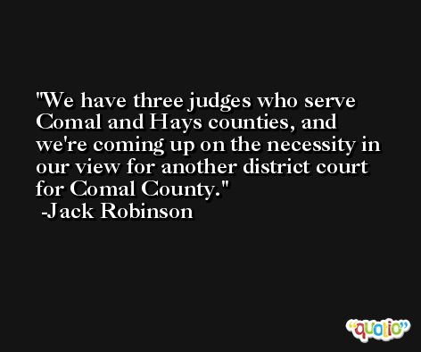 We have three judges who serve Comal and Hays counties, and we're coming up on the necessity in our view for another district court for Comal County. -Jack Robinson
