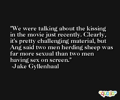 We were talking about the kissing in the movie just recently. Clearly, it's pretty challenging material, but Ang said two men herding sheep was far more sexual than two men having sex on screen. -Jake Gyllenhaal