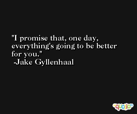I promise that, one day, everything's going to be better for you. -Jake Gyllenhaal