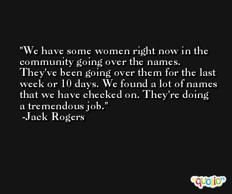 We have some women right now in the community going over the names. They've been going over them for the last week or 10 days. We found a lot of names that we have checked on. They're doing a tremendous job. -Jack Rogers