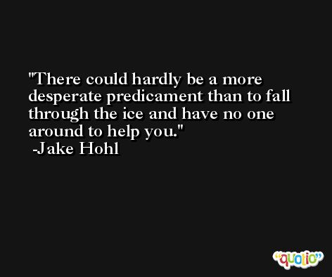 There could hardly be a more desperate predicament than to fall through the ice and have no one around to help you. -Jake Hohl