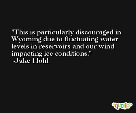 This is particularly discouraged in Wyoming due to fluctuating water levels in reservoirs and our wind impacting ice conditions. -Jake Hohl