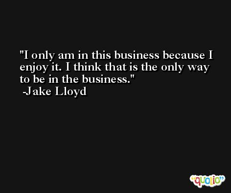 I only am in this business because I enjoy it. I think that is the only way to be in the business. -Jake Lloyd