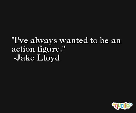 I've always wanted to be an action figure. -Jake Lloyd