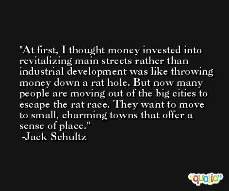 At first, I thought money invested into revitalizing main streets rather than industrial development was like throwing money down a rat hole. But now many people are moving out of the big cities to escape the rat race. They want to move to small, charming towns that offer a sense of place. -Jack Schultz